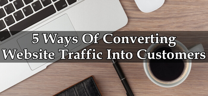 5 Ways Of Converting Website Traffic Into Customers